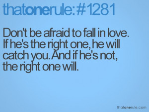 Don't be afraid to fall in love. If he's the right one, he will catch ...