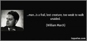 ... is a frail, lost creature, too weak to walk unaided. - William March