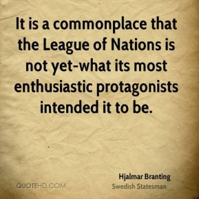 Hjalmar Branting - It is a commonplace that the League of Nations is ...