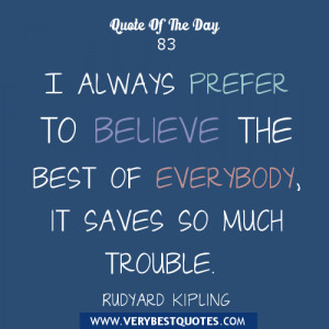 Believe quote of the day, I always prefer to believe the best of ...