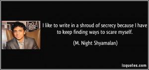 ... have to keep finding ways to scare myself. - M. Night Shyamalan