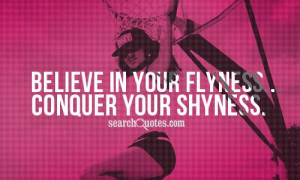 Believe in your flyness...conquer your shyness.