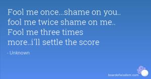 Fool me once...shame on you.. fool me twice shame on me.. Fool me ...