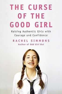 The Curse of the Good Girl: Raising Authentic Girls with Courage and ...