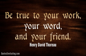 Be true to your work, your word, and your friend. -Henry David Thoreau