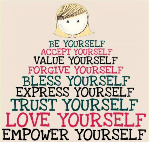 Be yourself. Accept yourself. Value yourself. Forgive yourself. Bless ...