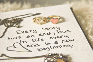 Every story has an end, but in life every end is a new beginning.