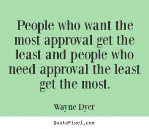 People who want the most approval get the least and people who need ...