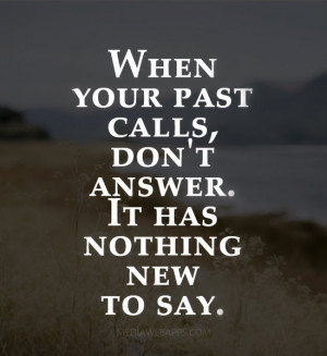When your past calls, don't answer. It has nothing new to say. Source ...