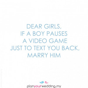 Dear Girls, if a boy pauses a video game just to text you back…Marry ...