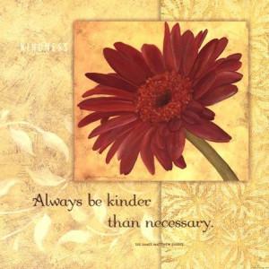 ... ... Always be kinder than necessary ~ Sir James Matthew Barrie