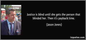 Justice is blind until she gets the person that blinded her. Then it's ...