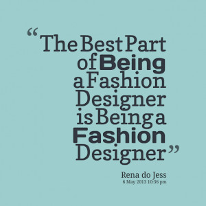Quotes Picture: the best part of being a fashion designer is being a ...