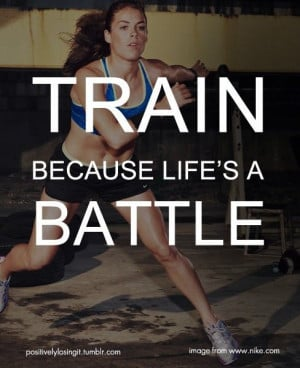 TRAIN. Because life is a battle.