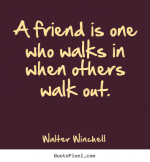 ... sayings - A friend is one who walks in when others walk out