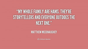 My whole family are hams. They're storytellers and everyone outdoes ...