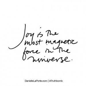 Joy Is The Most Magnetic Force In The Universe - Joy Quotes