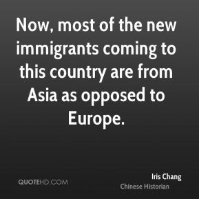 Iris Chang - Now, most of the new immigrants coming to this country ...