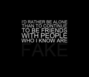 Id rather be alone than to continue to be friends with people who i ...