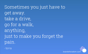 Sometimes you just have to get away. take a drive, go for a walk ...