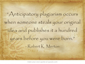 Anticipatory plagiarism occurs when someone steals your original idea ...