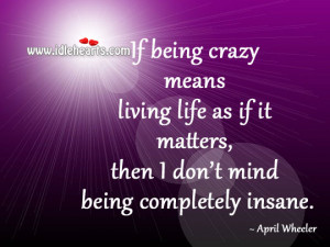 If being crazy means living life as if it matters, then I don't mind ...