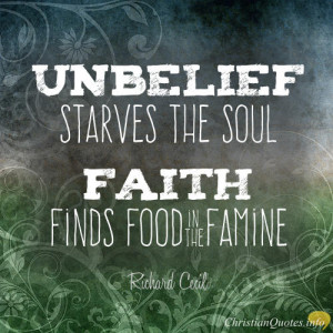 Richard Cecil Quote - Unbelief starves the soul; faith finds food in ...