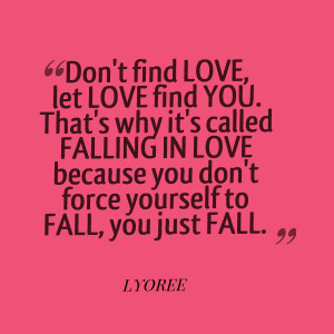 Quotes Picture: don't find love, let love find you that's why it's ...