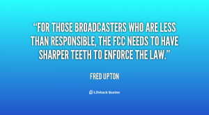 For those broadcasters who are less than responsible, the FCC needs to ...