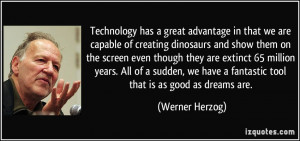Technology has a great advantage in that we are capable of creating ...