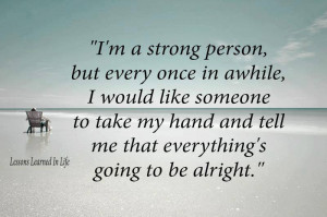 strong person, but every once in awhile, I would like someone to ...
