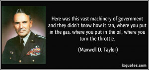 ... you put in the oil, where you turn the throttle. - Maxwell D. Taylor