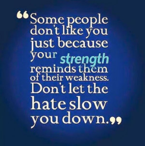 Some people don't like you just because your strength reminds them ...