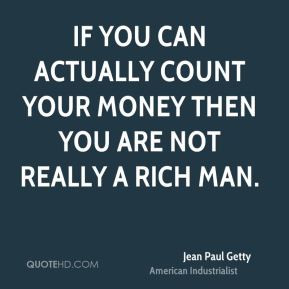 Jean Paul Getty - If you can actually count your money then you are ...