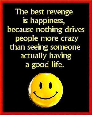 The best revenge is happiness.