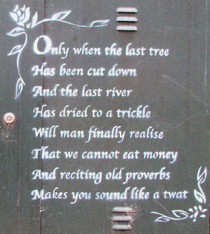 Only when the last tree has been cut down and the last river has ...