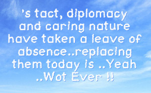 tact, diplomacy and caring nature have taken a leave of absence ...