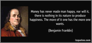 ... . The more of it one has the more one wants. - Benjamin Franklin