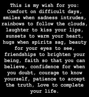 This is my wish for you: Comfort on difficult days, smiles when ...