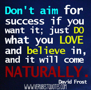 Don't aim for success if you want it; just do what you love and ...