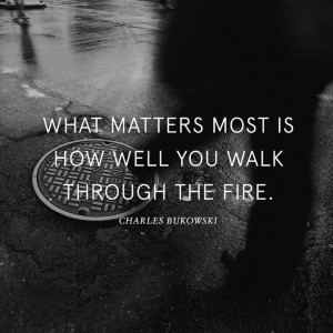 """What matter most is how well you walk through the fire"""""""