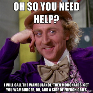 willywonka - Oh so you need help? I will call the wambulance, then ...