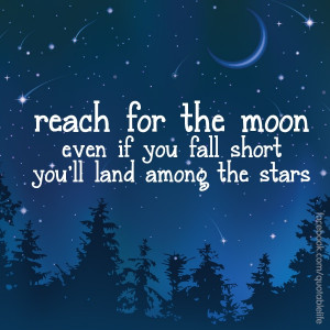 Reach for the moon...even if you miss it, you will land among the ...