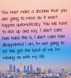 You must make a decision that you are going to move on. It wont happen ...