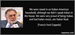 ... being Italian, and had Italian music, ate Italian food. - Francis Ford