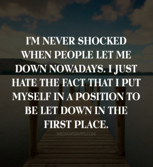 people let me down nowadays. I just hate the fact that I put myself ...