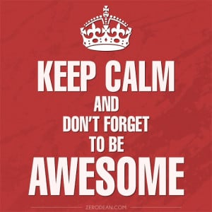 Keep calm and don't forget to be awesome.'