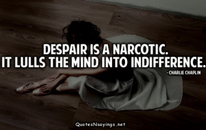 Despair is a narcotic. It lulls the mind into indifference.