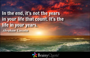 In the end, it's not the years in your life that count. It's the life ...