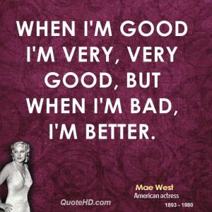 When I'm good I'm very, very good, but when I'm bad, I'm better.